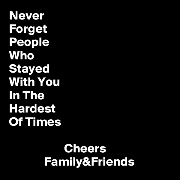 Never Forget People Who Stayed With You In The  Hardest Of Times                                      Cheers               Family&Friends