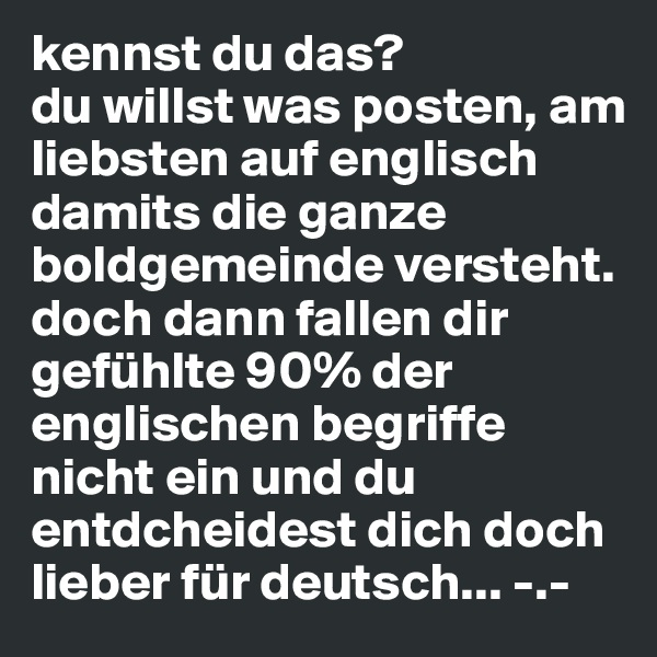 kennst du das? du willst was posten, am liebsten auf englisch damits die ganze boldgemeinde versteht. doch dann fallen dir gefühlte 90% der englischen begriffe nicht ein und du entdcheidest dich doch lieber für deutsch... -.-