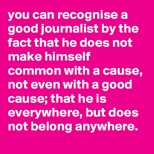 you can recognise a good journalist by the fact that he does not make himself common with a cause, not even with a good cause; that he is everywhere, but does not belong anywhere.