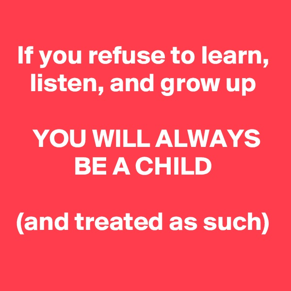 If you refuse to learn, listen, and grow up  YOU WILL ALWAYS BE A CHILD  (and treated as such)