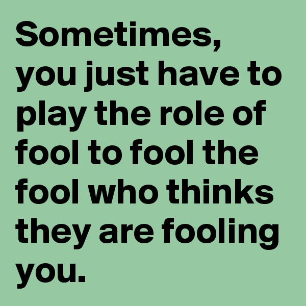 Sometimes, you just have to play the role of fool to fool the fool who thinks they are fooling you.