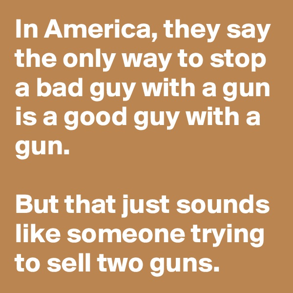 In America, they say the only way to stop a bad guy with a gun is a good guy with a gun.   But that just sounds like someone trying to sell two guns.
