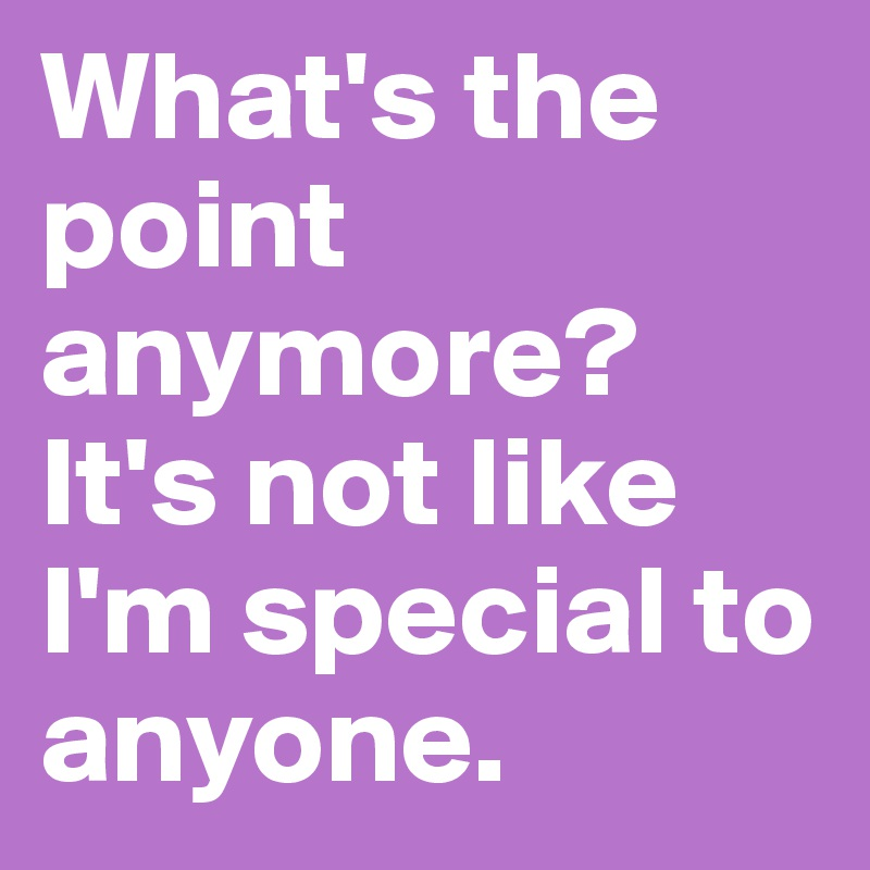 What's the point anymore? It's not like I'm special to anyone.