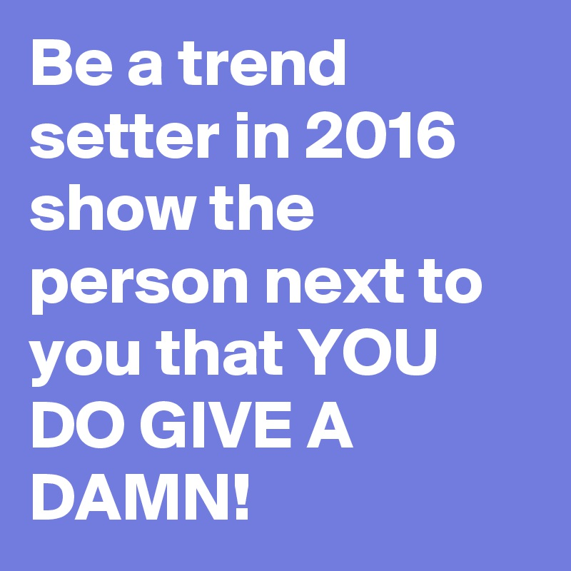 Be a trend setter in 2016 show the person next to you that YOU DO GIVE A DAMN!