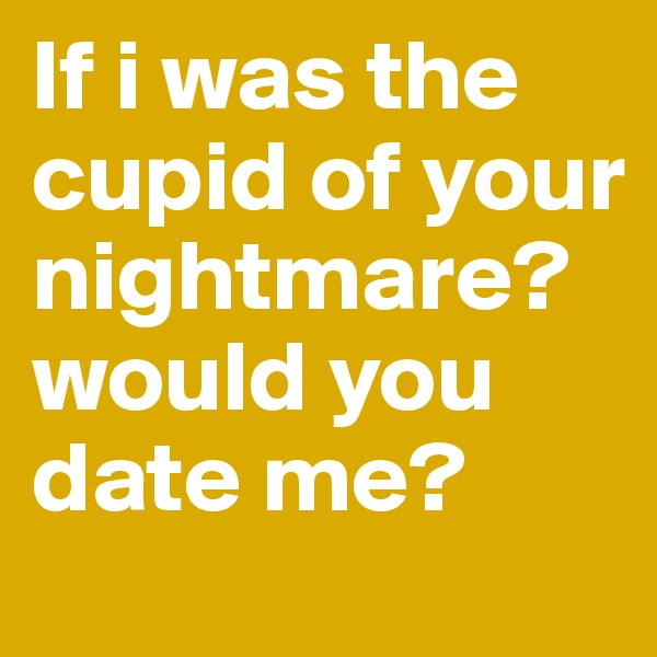 If i was the cupid of your nightmare? would you date me?