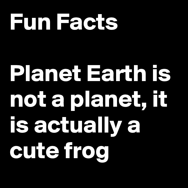 Fun Facts  Planet Earth is not a planet, it is actually a cute frog