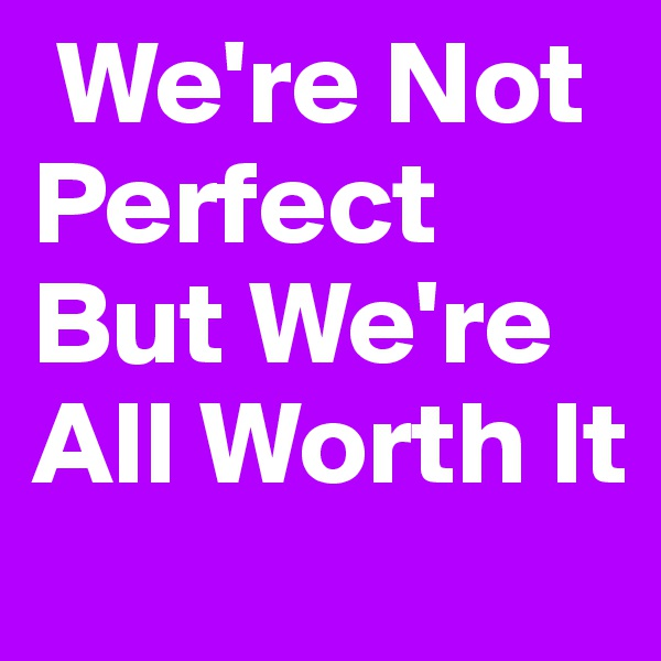 We're Not   Perfect But We're All Worth It