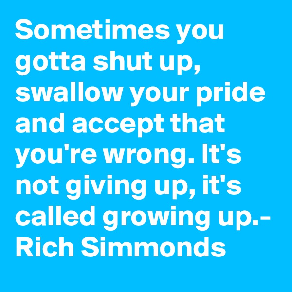 Sometimes you gotta shut up, swallow your pride and accept that you're wrong. It's not giving up, it's called growing up.- Rich Simmonds