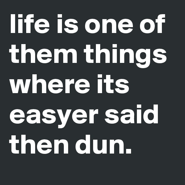 life is one of them things where its easyer said then dun.