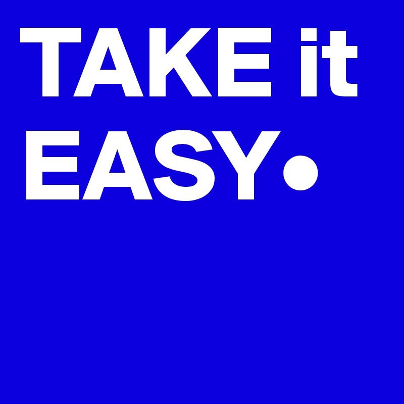 TAKE it EASY•