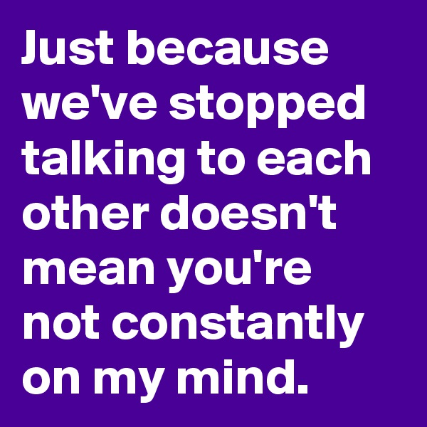 Just because we've stopped talking to each other doesn't mean you're not constantly on my mind.