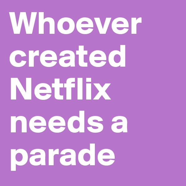 Whoever created Netflix needs a parade