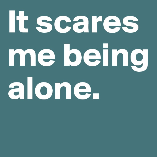 It scares me being alone.