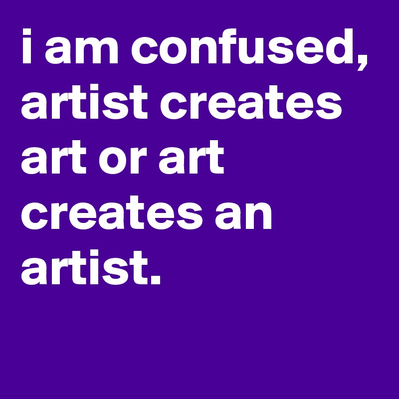 I Am Confused Artist Creates Art Or An