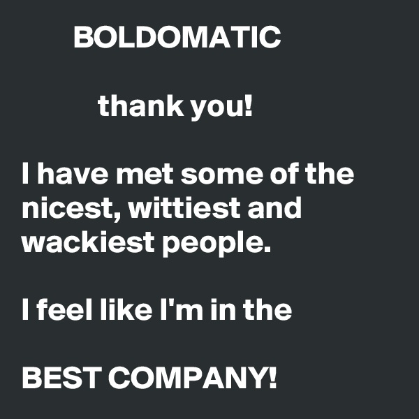 BOLDOMATIC              thank you!    I have met some of the nicest, wittiest and wackiest people.     I feel like I'm in the  BEST COMPANY!
