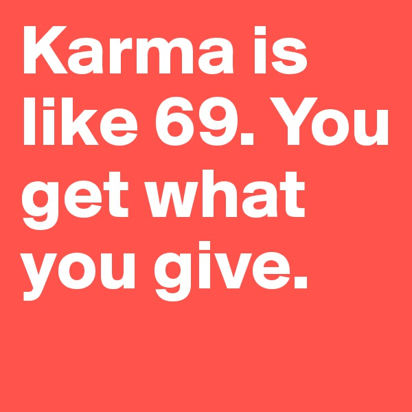 Karma is like 69. You get what you give.