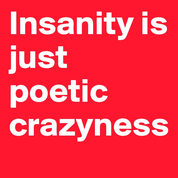 Insanity is just poetic crazyness