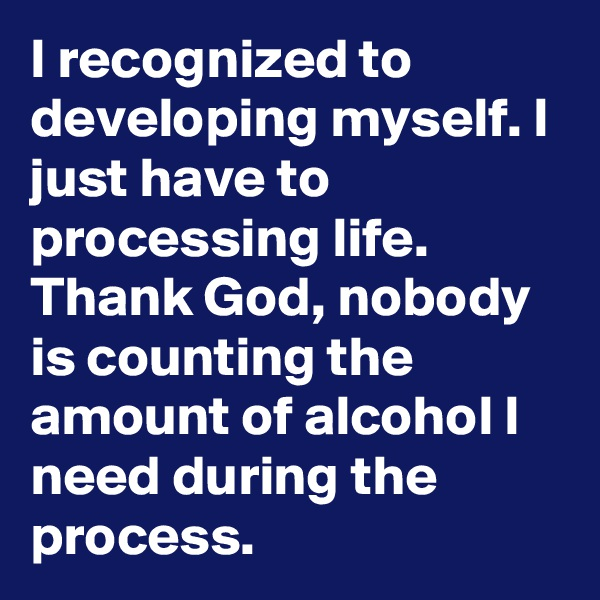 I recognized to developing myself. I just have to processing life. Thank God, nobody is counting the amount of alcohol I need during the process.
