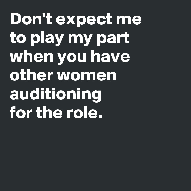 Don't expect me  to play my part  when you have  other women auditioning  for the role.