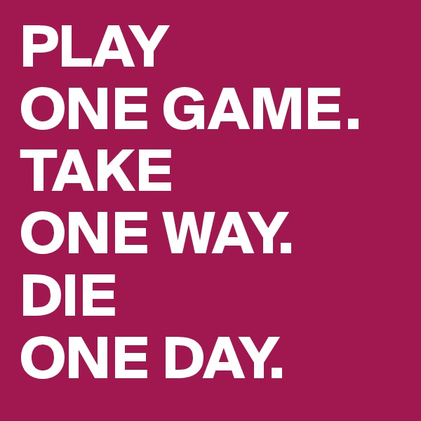 PLAY         ONE GAME.    TAKE        ONE WAY.           DIE              ONE DAY.