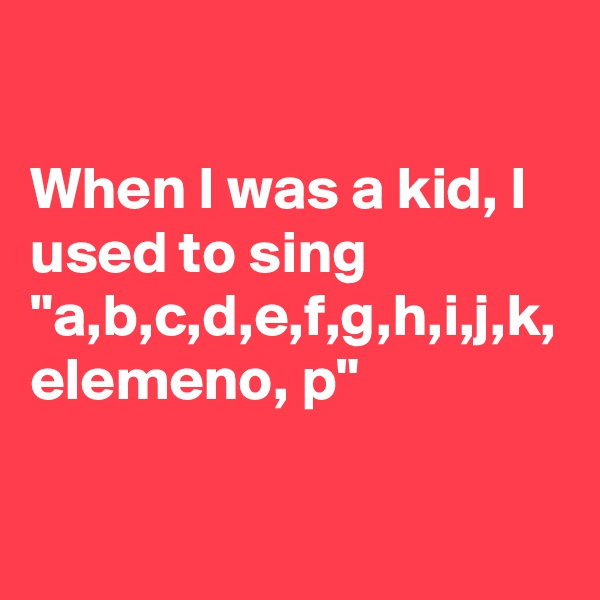"When I was a kid, I used to sing ""a,b,c,d,e,f,g,h,i,j,k, elemeno, p"""