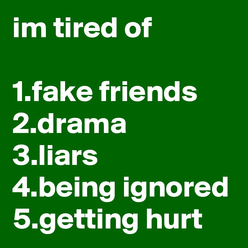 im tired of  1.fake friends 2.drama 3.liars 4.being ignored 5.getting hurt