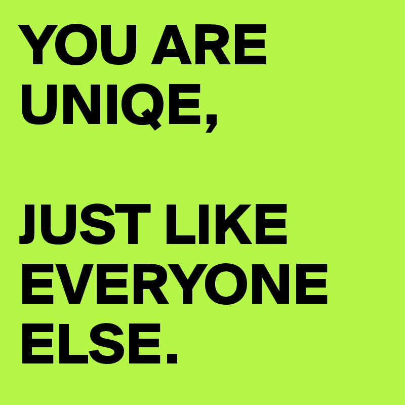 YOU ARE UNIQE,   JUST LIKE EVERYONE ELSE.