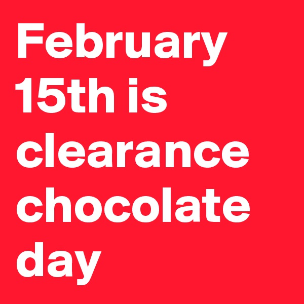 February 15th is clearance chocolate day