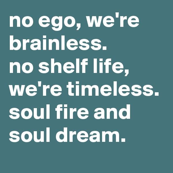 no ego, we're brainless. no shelf life, we're timeless. soul fire and soul dream.