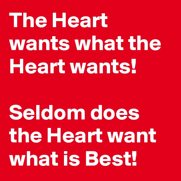 The Heart wants what the Heart wants!  Seldom does the Heart want what is Best!