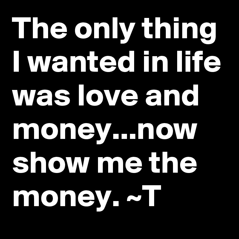The only thing I wanted in life was love and money...now show me the money. ~T