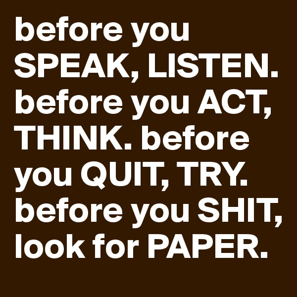 before you SPEAK, LISTEN. before you ACT, THINK. before you QUIT, TRY. before you SHIT, look for PAPER.