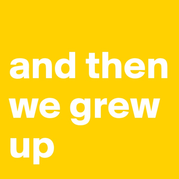 and then we grew up