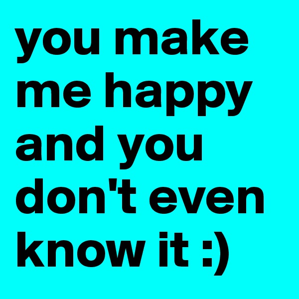 you make me happy and you don't even know it :)