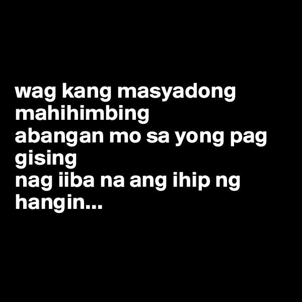 wag kang masyadong mahihimbing abangan mo sa yong pag gising nag iiba na ang ihip ng hangin...