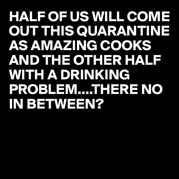 HALF OF US WILL COME OUT THIS QUARANTINE AS AMAZING COOKS AND THE OTHER HALF WITH A DRINKING  PROBLEM....THERE NO IN BETWEEN?