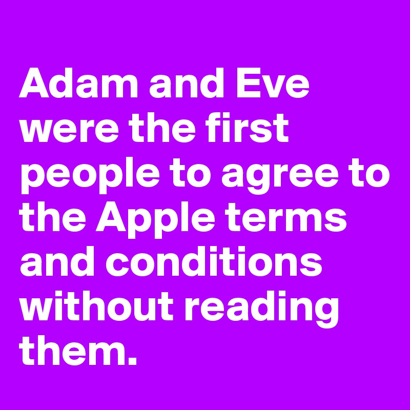 Adam and Eve were the first people to agree to the Apple terms and conditions without reading them.