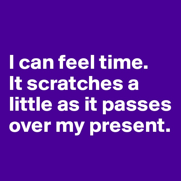 I can feel time.  It scratches a little as it passes over my present.