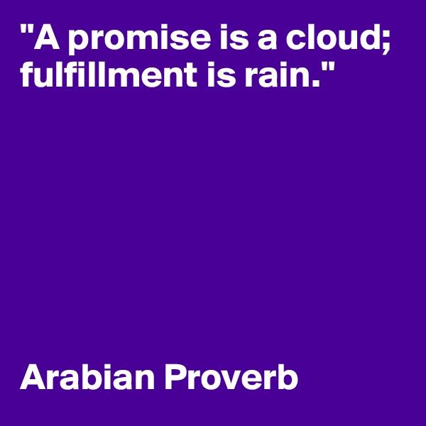 """A promise is a cloud; fulfillment is rain.""         Arabian Proverb"