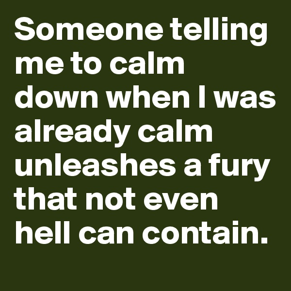 Someone telling me to calm down when I was already calm unleashes a fury that not even hell can contain.