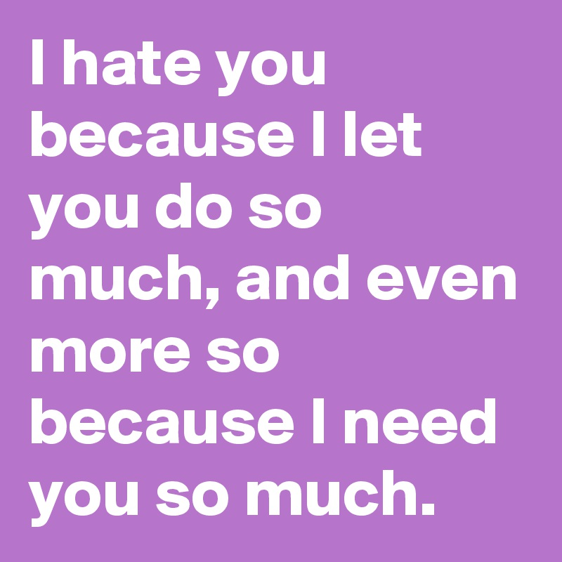 I hate you because I let you do so much, and even more so because I need you so much.