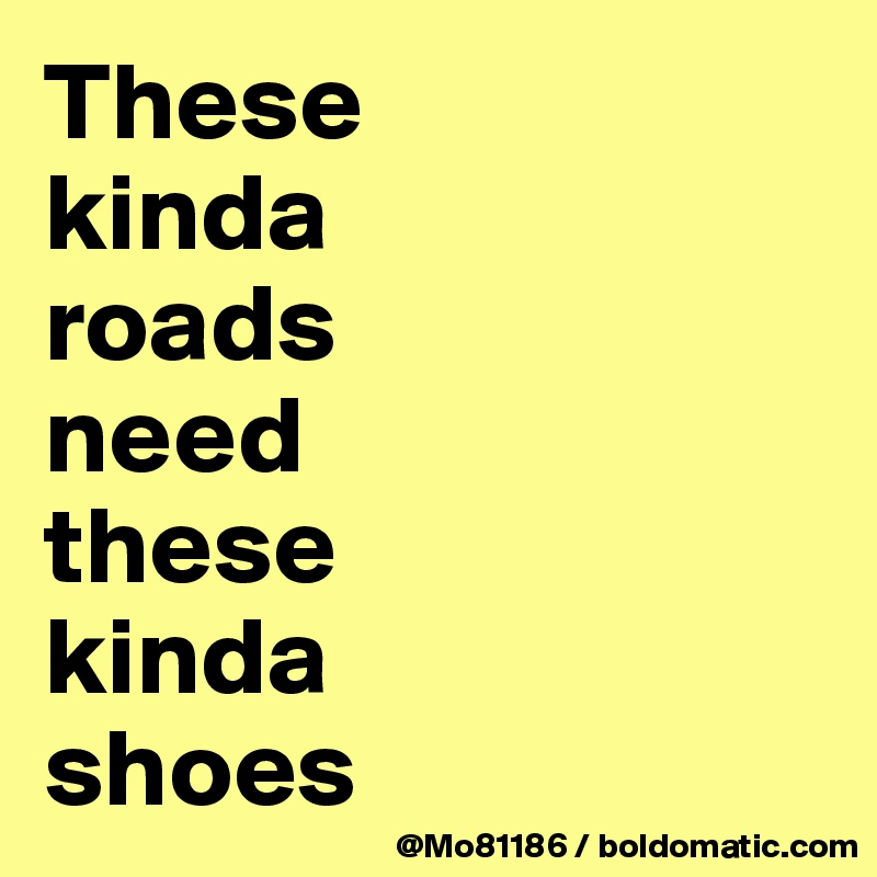 These  kinda  roads  need  these  kinda  shoes