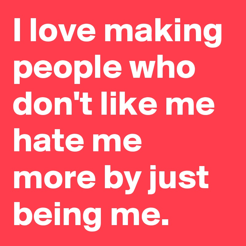 I love making people who don't like me hate me more by just being me.