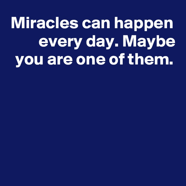 Miracles can happen every day. Maybe you are one of them.