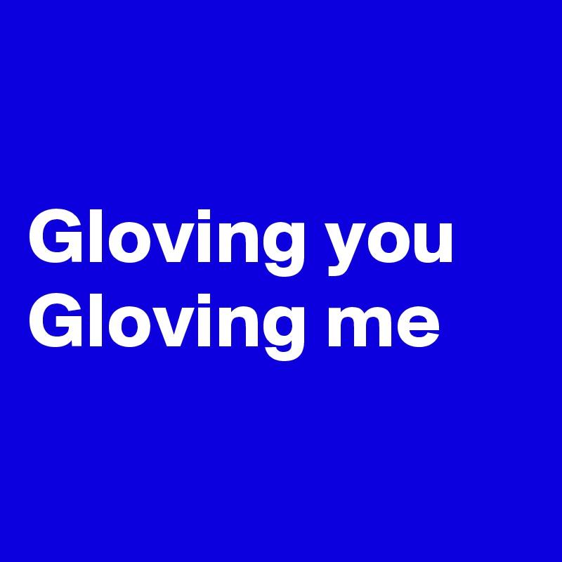 Gloving you Gloving me