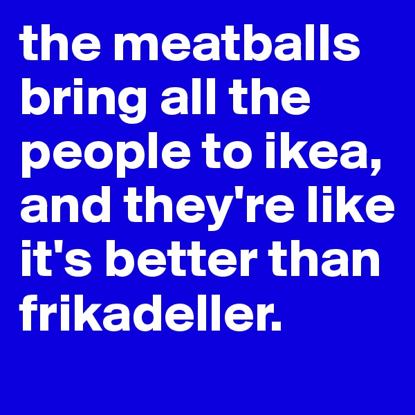 the meatballs bring all the  people to ikea, and they're like it's better than frikadeller.
