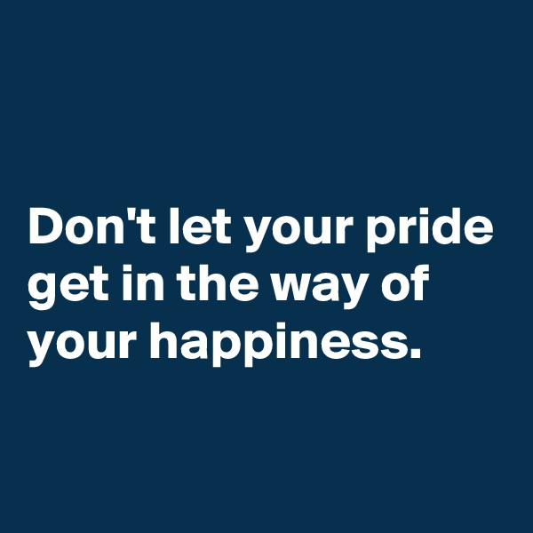 Don't let your pride get in the way of your happiness.