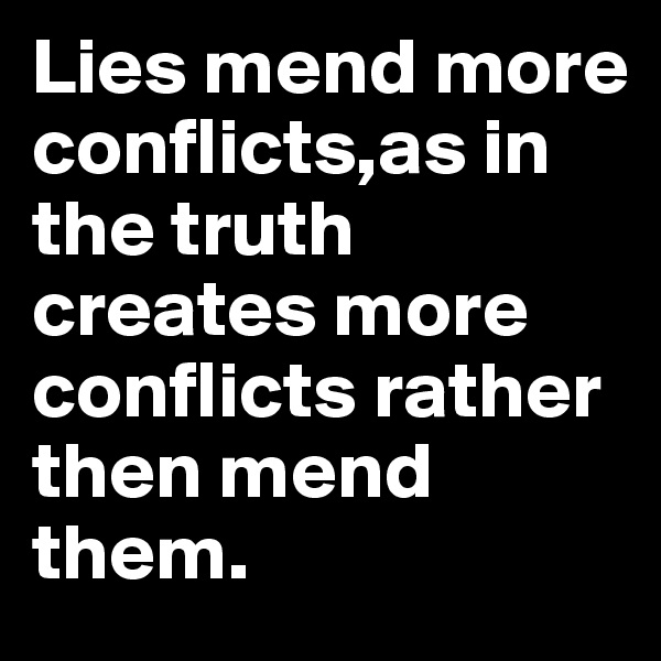 Lies mend more conflicts,as in the truth creates more conflicts rather then mend them.