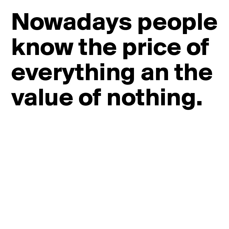 Nowadays people know the price of everything an the value of nothing.