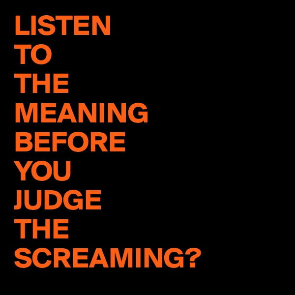 LISTEN TO THE MEANING BEFORE YOU  JUDGE THE SCREAMING?